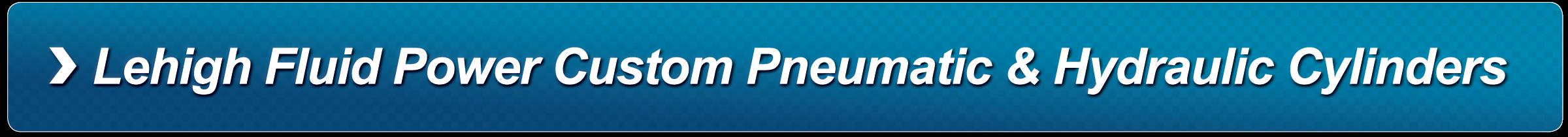 Lehigh Fluid Power Custom Pneumatic & Hydraulic Cylinders